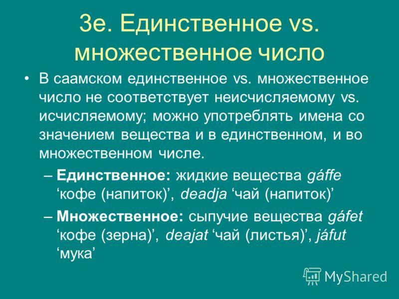 3e. Единственное vs. множественное число В саамском единственное vs. множественное число не соответствует неисчисляемому vs. исчисляемому; можно употреблять имена со значением вещества и в единственном, и во множественном числе. –Единственное: жидкие