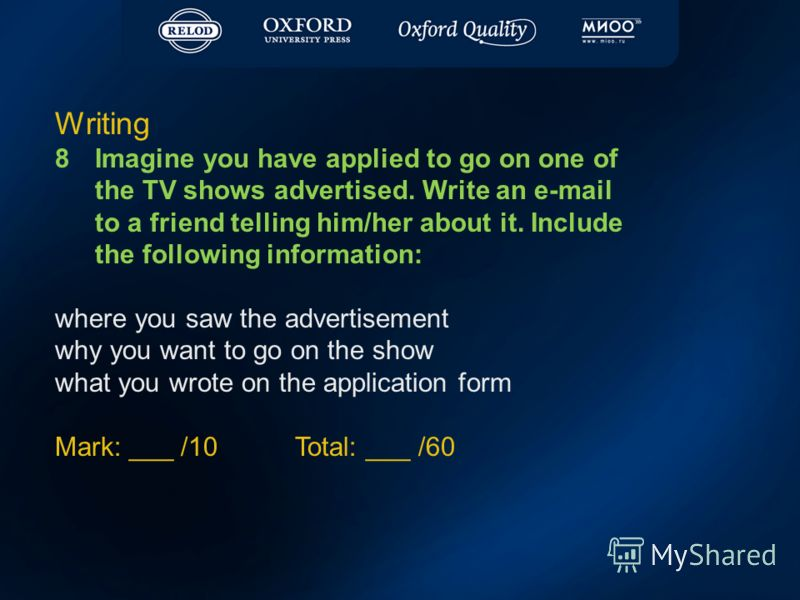 Writing 8Imagine you have applied to go on one of the TV shows advertised. Write an e-mail to a friend telling him/her about it. Include the following information: where you saw the advertisement why you want to go on the show what you wrote on the a