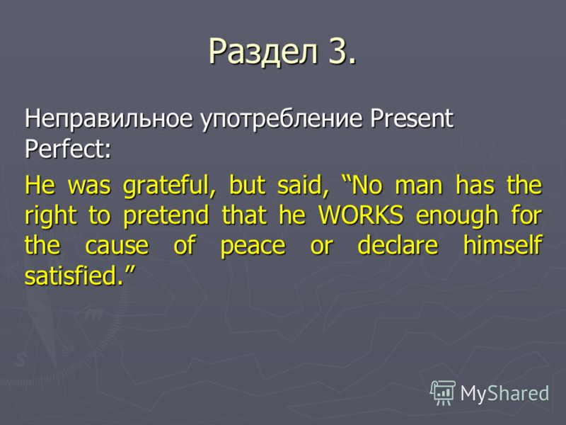 Раздел 3. Неправильное употребление Present Perfect: He was grateful, but said, No man has the right to pretend that he WORKS enough for the cause of peace or declare himself satisfied.