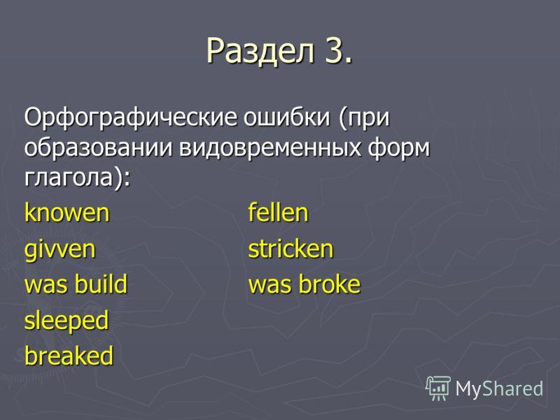 Раздел 3. Орфографические ошибки (при образовании видовременных форм глагола): knowenfellen givvenstricken was buildwas broke sleepedbreaked