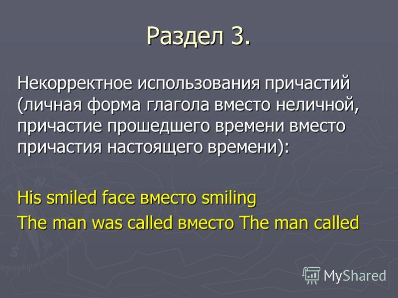 Раздел 3. Некорректное использования причастий (личная форма глагола вместо неличной, причастие прошедшего времени вместо причастия настоящего времени): His smiled face вместо smiling The man was called вместо The man called