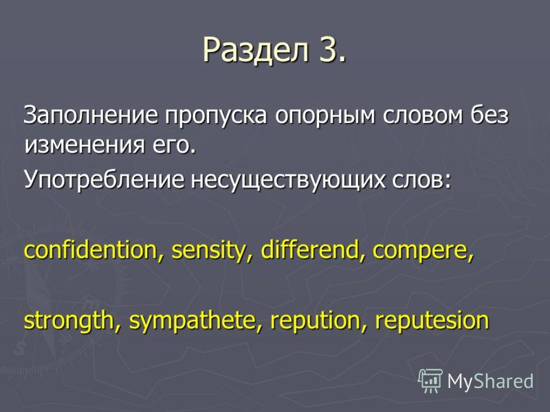Раздел 3. Заполнение пропуска опорным словом без изменения его. Употребление несуществующих слов: confidention, sensity, differend, compere, strongth, sympathete, repution, reputesion