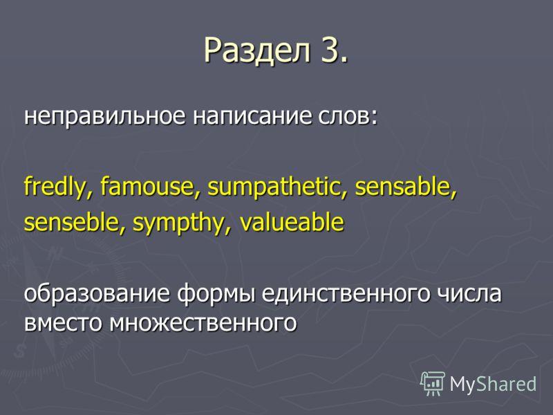 Раздел 3. неправильное написание слов: fredly, famouse, sumpathetic, sensable, senseble, sympthy, valueable образование формы единственного числа вместо множественного