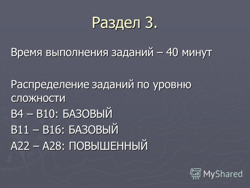 Раздел 3. Время выполнения заданий – 40 минут Распределение заданий по уровню сложности В4 – В10: БАЗОВЫЙ В11 – В16: БАЗОВЫЙ А22 – А28: ПОВЫШЕННЫЙ
