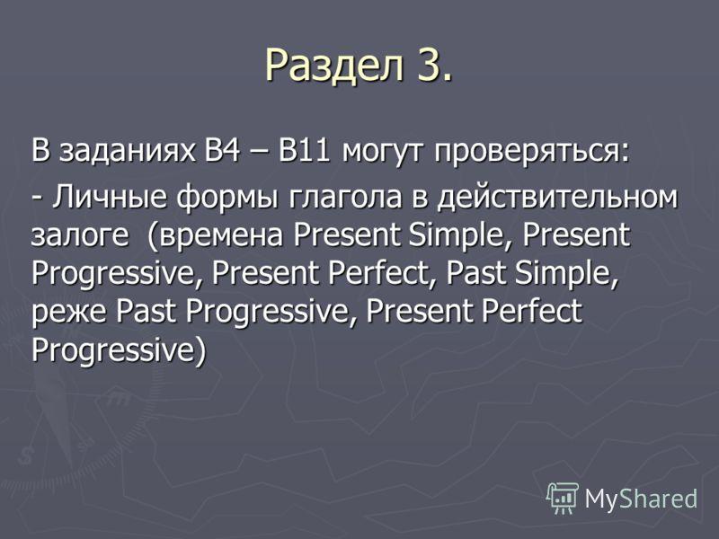 Раздел 3. В заданиях В4 – В11 могут проверяться: - Личные формы глагола в действительном залоге (времена Present Simple, Present Progressive, Present Perfect, Past Simple, реже Past Progressive, Present Perfect Progressive)