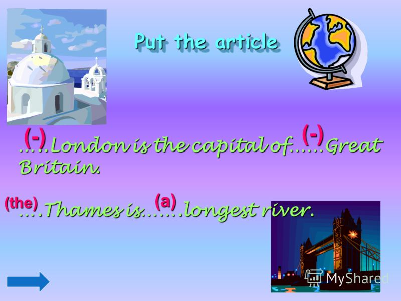 Put the article …..London is the capital of……Great Britain. ….Thames is…….longest river. (-) (-) (the) (a)