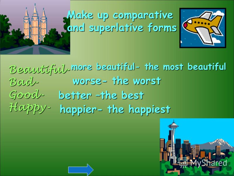 Make up comparative and superlative forms Beautiful-Bad-Good-Happy- more beautiful- the most beautiful worse- the worst better –the best happier- the happiest