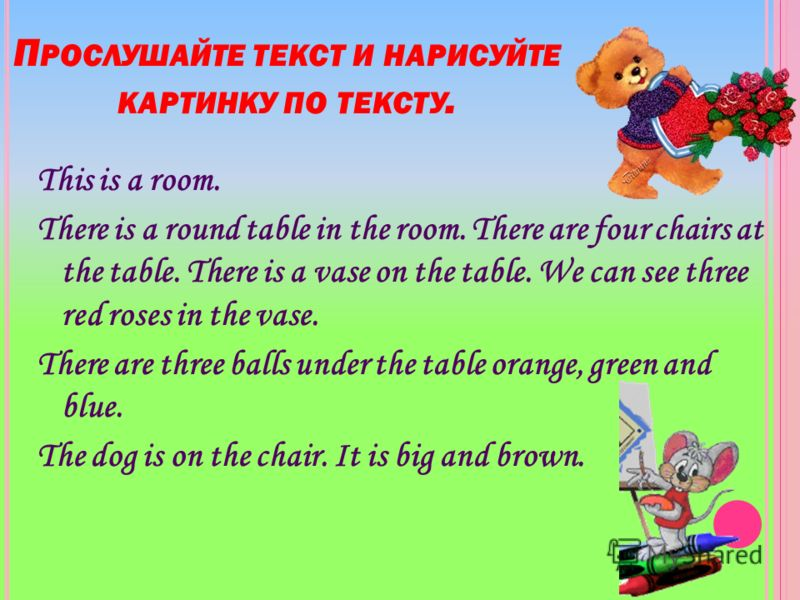 П РОСЛУШАЙТЕ ТЕКСТ И НАРИСУЙТЕ КАРТИНКУ ПО ТЕКСТУ. This is a room. There is a round table in the room. There are four chairs at the table. There is a vase on the table. We can see three red roses in the vase. There are three balls under the table ora