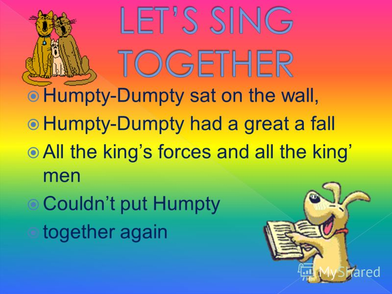 Humpty-Dumpty sat on the wall, Humpty-Dumpty had a great a fall All the kings forces and all the king men Couldnt put Humpty together again