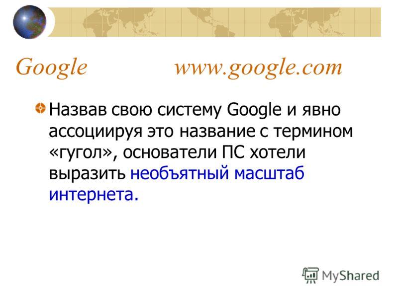 Google www.google.com Назвав свою систему Google и явно ассоциируя это название с термином «гугол», основатели ПС хотели выразить необъятный масштаб интернета.