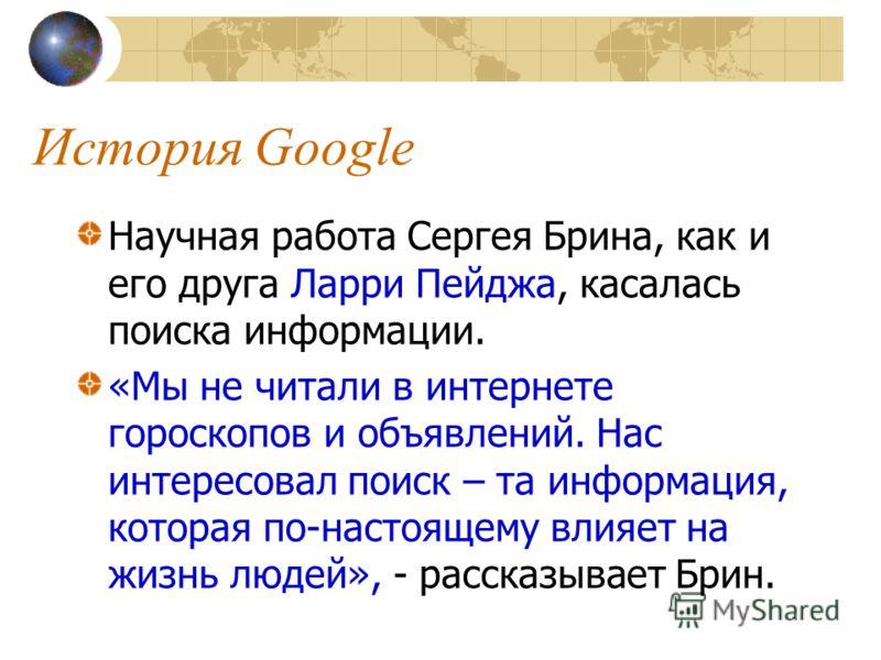 История Google Научная работа Сергея Брина, как и его друга Ларри Пейджа, касалась поиска информации. «Мы не читали в интернете гороскопов и объявлений. Нас интересовал поиск – та информация, которая по-настоящему влияет на жизнь людей», - рассказыва