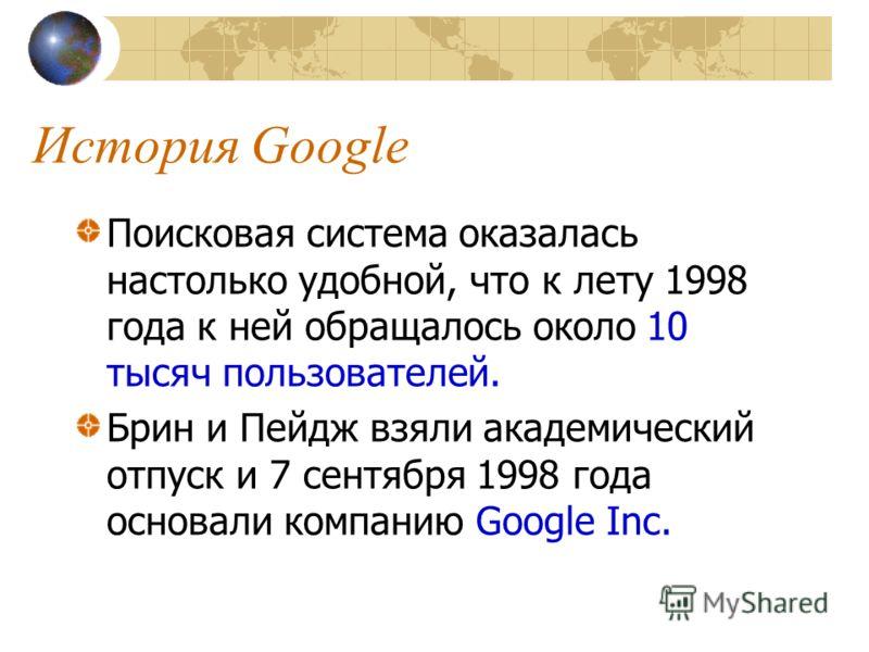 История Google Поисковая система оказалась настолько удобной, что к лету 1998 года к ней обращалось около 10 тысяч пользователей. Брин и Пейдж взяли академический отпуск и 7 сентября 1998 года основали компанию Google Inc.