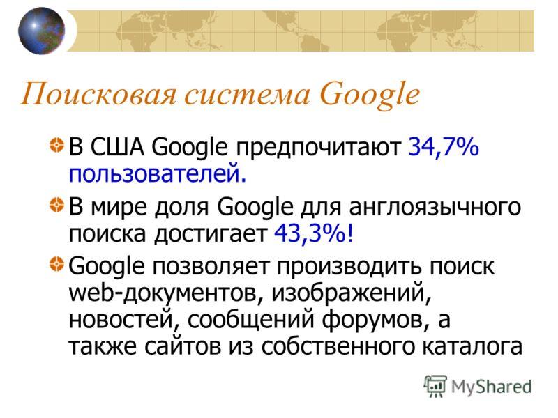 Поисковая система Google В США Google предпочитают 34,7% пользователей. В мире доля Google для англоязычного поиска достигает 43,3%! Google позволяет производить поиск web-документов, изображений, новостей, сообщений форумов, а также сайтов из собств