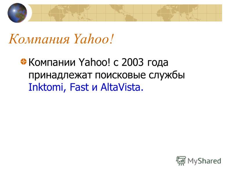 Компания Yahoo! Компании Yahoo! с 2003 года принадлежат поисковые службы Inktomi, Fast и AltaVista.