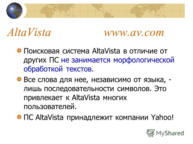 Поисковая система AltaVista в отличие от других ПС не занимается морфологической обработкой текстов. Все слова для нее, независимо от языка, - лишь последовательности символов. Это привлекает к AltaVista многих пользователей. ПС AltaVista принадлежит