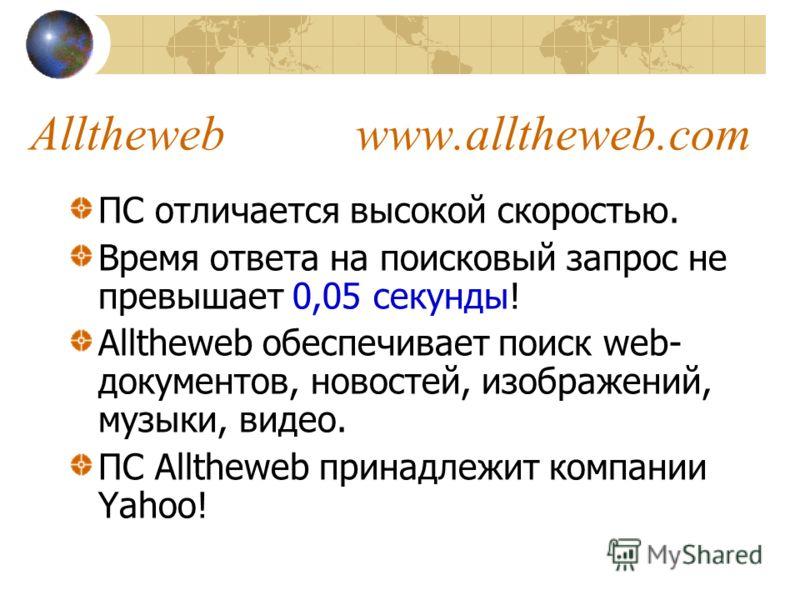 ПС отличается высокой скоростью. Время ответа на поисковый запрос не превышает 0,05 секунды! Alltheweb обеспечивает поиск web- документов, новостей, изображений, музыки, видео. ПС Alltheweb принадлежит компании Yahoo!