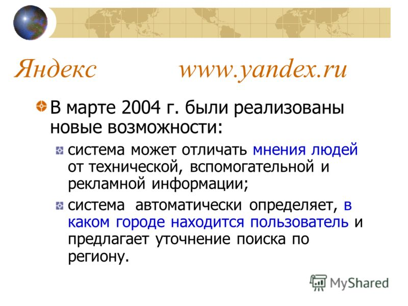 Яндекс www.yandex.ru В марте 2004 г. были реализованы новые возможности: система может отличать мнения людей от технической, вспомогательной и рекламной информации; система автоматически определяет, в каком городе находится пользователь и предлагает