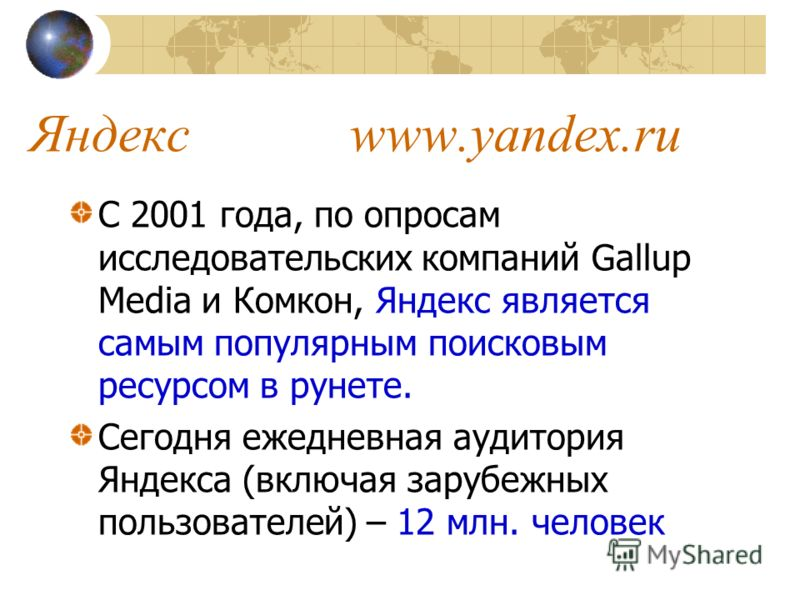 Яндекс www.yandex.ru С 2001 года, по опросам исследовательских компаний Gallup Media и Комкон, Яндекс является самым популярным поисковым ресурсом в рунете. Сегодня ежедневная аудитория Яндекса (включая зарубежных пользователей) – 12 млн. человек