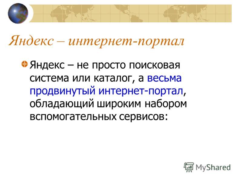 Яндекс – интернет-портал Яндекс – не просто поисковая система или каталог, а весьма продвинутый интернет-портал, обладающий широким набором вспомогательных сервисов: