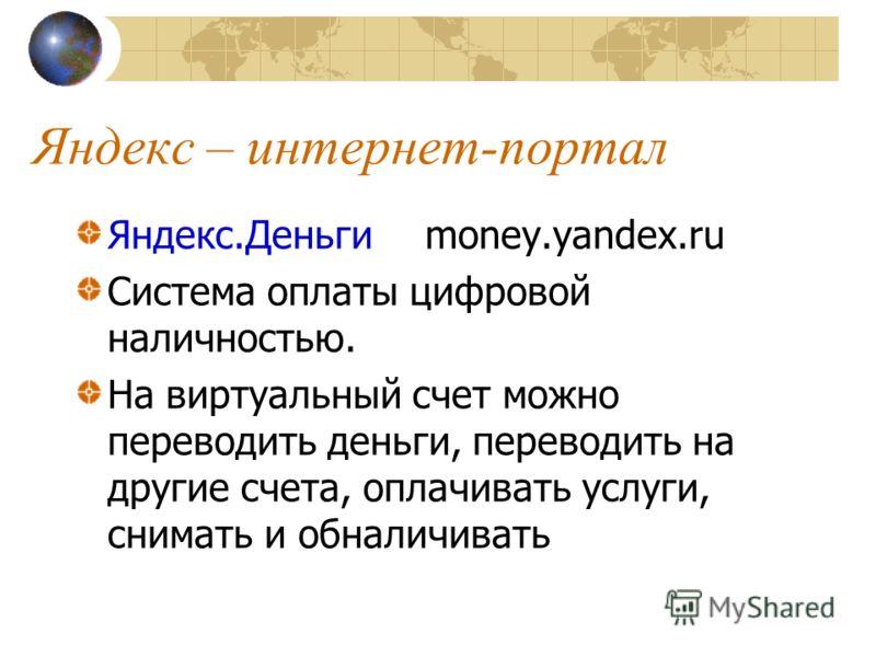 Яндекс – интернет-портал Яндекс.Деньгиmoney.yandex.ru Система оплаты цифровой наличностью. На виртуальный счет можно переводить деньги, переводить на другие счета, оплачивать услуги, снимать и обналичивать