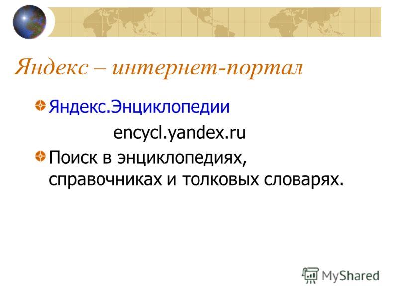 Яндекс – интернет-портал Яндекс.Энциклопедии encycl.yandex.ru Поиск в энциклопедиях, справочниках и толковых словарях.