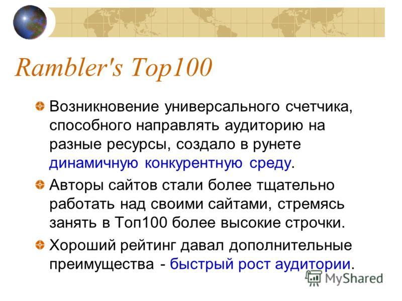 Rambler's Top100 Возникновение универсального счетчика, способного направлять аудиторию на разные ресурсы, создало в рунете динамичную конкурентную среду. Авторы сайтов стали более тщательно работать над своими сайтами, стремясь занять в Топ100 более
