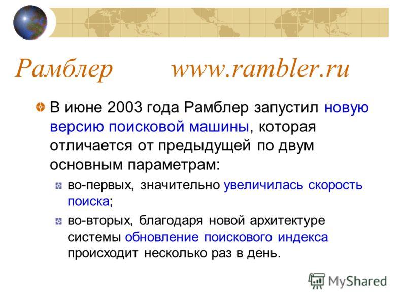 Рамблер www.rambler.ru В июне 2003 года Рамблер запустил новую версию поисковой машины, которая отличается от предыдущей по двум основным параметрам: во-первых, значительно увеличилась скорость поиска; во-вторых, благодаря новой архитектуре системы о