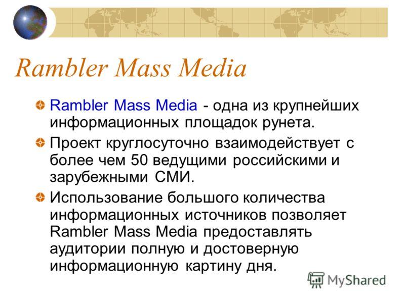 Rambler Mass Media Rambler Mass Media - одна из крупнейших информационных площадок рунета. Проект круглосуточно взаимодействует с более чем 50 ведущими российскими и зарубежными СМИ. Использование большого количества информационных источников позволя