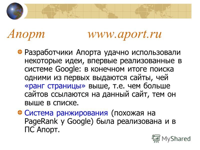 Разработчики Апорта удачно использовали некоторые идеи, впервые реализованные в системе Google: в конечном итоге поиска одними из первых выдаются сайты, чей «ранг страницы» выше, т.е. чем больше сайтов ссылаются на данный сайт, тем он выше в списке.