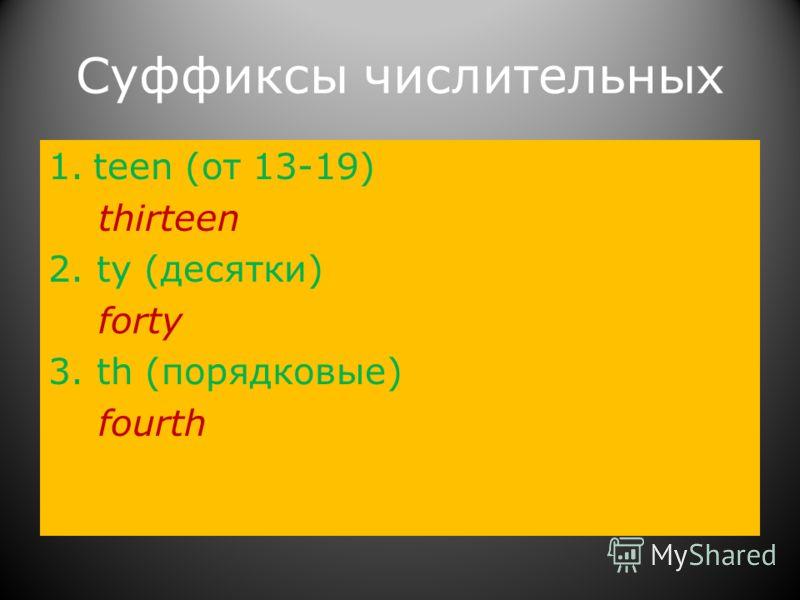 Суффиксы числительных 1.teen (от 13-19) thirteen 2. ty (десятки) forty 3. th (порядковые) fourth