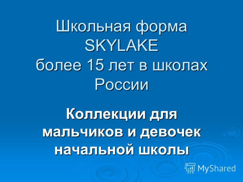 Школьная форма SKYLAKE более 15 лет в школах России Коллекции для мальчиков и девочек начальной школы