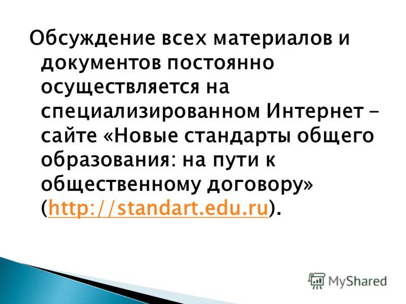 Обсуждение всех материалов и документов постоянно осуществляется на специализированном Интернет - сайте «Новые стандарты общего образования: на пути к общественному договору» (http://standart.edu.ru).http://standart.edu.ru