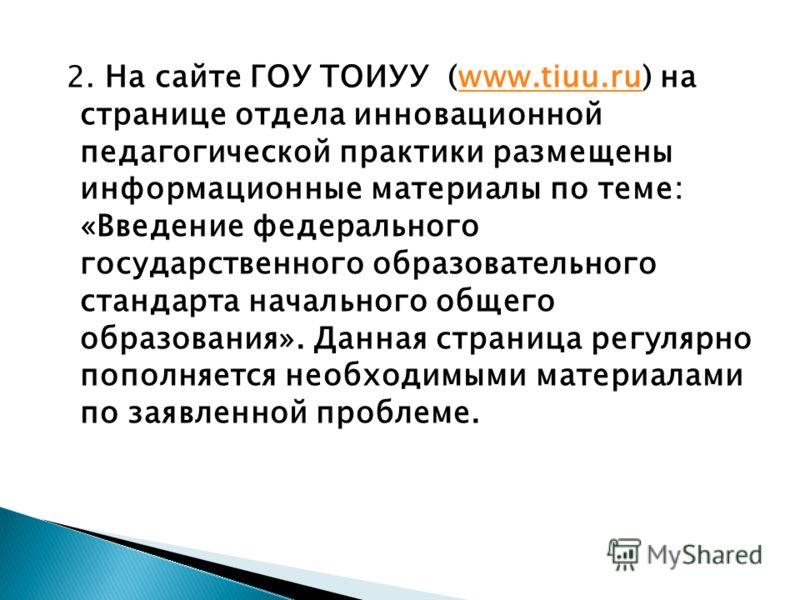 2. На сайте ГОУ ТОИУУ (www.tiuu.ru) на странице отдела инновационной педагогической практики размещены информационные материалы по теме: «Введение федерального государственного образовательного стандарта начального общего образования». Данная страниц