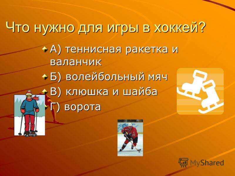 Что нужно для игры в хоккей? А) теннисная ракетка и валанчик Б) волейбольный мяч В) клюшка и шайба Г) ворота