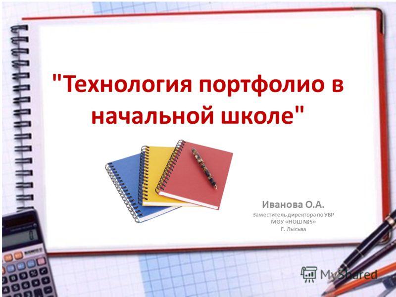 Технология портфолио в начальной школе Иванова О.А. Заместитель директора по УВР МОУ «НОШ 5» Г. Лысьва