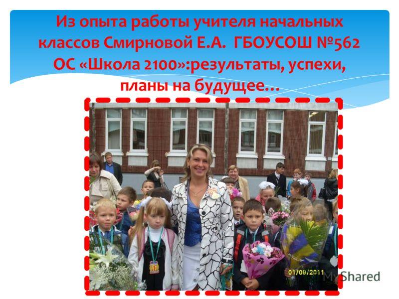 Из опыта работы учителя начальных классов Смирновой Е.А. ГБОУСОШ 562 ОС «Школа 2100»:результаты, успехи, планы на будущее…