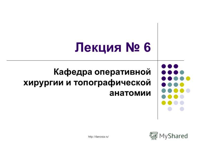 Лекция 6 Кафедра оперативной хирургии и топографической анатомии http://4anosia.ru/