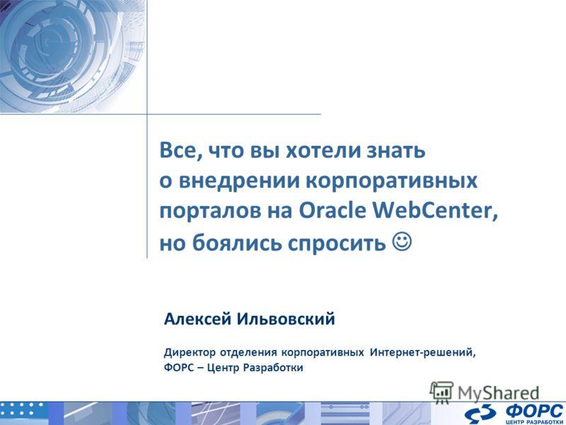 Все, что вы хотели знать о внедрении корпоративных порталов на Oracle WebCenter, Алексей Ильвовский Директор отделения корпоративных Интернет-решений, ФОРС – Центр Разработки но боялись спросить