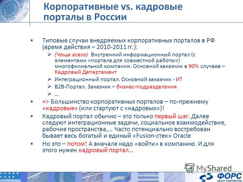 Типовые случаи внедряемых корпоративных порталов в РФ (время действия – 2010-2011 гг.): (Чаще всего) Внутренний информационный портал (с элементами «портала для совместной работы») многофилиальной компании. Основной заказчик в 90% случаев – Кадровый