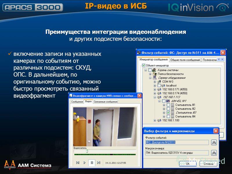 Преимущества интеграции видеонаблюдения и других подсистем безопасности: включение записи на указанных камерах по событиям от различных подсистем: СКУД, ОПС. В дальнейшем, по оригинальному событию, можно быстро просмотреть cвязанный видеофрагмент вкл