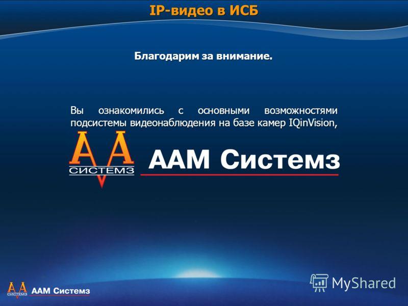 Вы ознакомились с основными возможностями подсистемы видеонаблюдения на базе камер IQinVision, а также преимуществами интеграционного подхода с помощью ПК APACS 3000. Более подробную информацию вы можете получить на наших сайтах: www.aamsystems.ru и