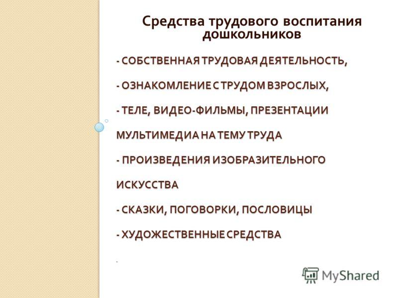 - СОБСТВЕННАЯ ТРУДОВАЯ ДЕЯТЕЛЬНОСТЬ, - ОЗНАКОМЛЕНИЕ С ТРУДОМ ВЗРОСЛЫХ, - ТЕЛЕ, ВИДЕО - ФИЛЬМЫ, ПРЕЗЕНТАЦИИ МУЛЬТИМЕДИА НА ТЕМУ ТРУДА - ПРОИЗВЕДЕНИЯ ИЗОБРАЗИТЕЛЬНОГО ИСКУССТВА - СКАЗКИ, ПОГОВОРКИ, ПОСЛОВИЦЫ - ХУДОЖЕСТВЕННЫЕ СРЕДСТВА - Средства трудово
