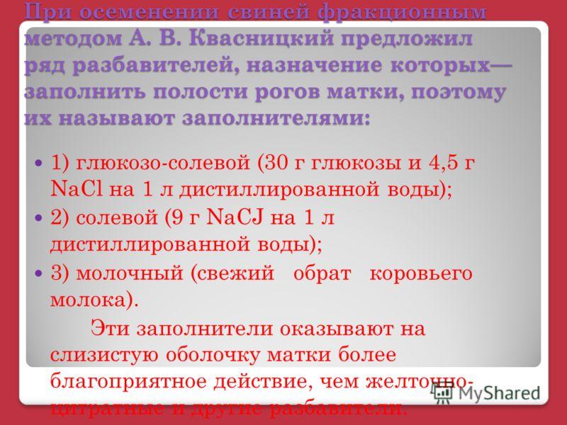 При осеменении свиней фракционным методом А. В. Квасницкий предложил ряд разбавителей, назначение которых заполнить полости рогов матки, поэтому их называют заполнителями: 1) глюкозо-солевой (30 г глюкозы и 4,5 г NaCl на 1 л дистиллированной воды); 2