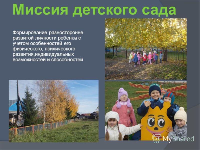 Миссия детского сада Формирование разносторонне развитой личности ребенка с учетом особенностей его физического, психического развития,индивидуальных возможностей и способностей