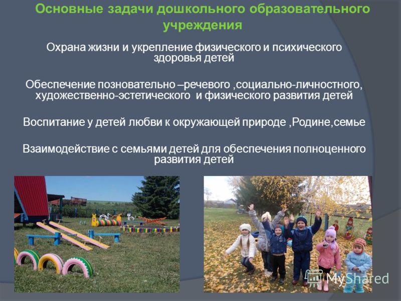 Основные задачи дошкольного образовательного учреждения Охрана жизни и укрепление физического и психического здоровья детей Обеспечение позновательно –речевого,социально-личностного, художественно-эстетического и физического развития детей Воспитание