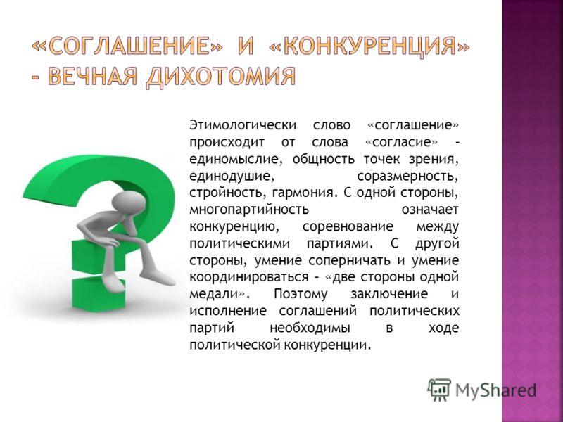 Этимологически слово «соглашение» происходит от слова «согласие» – единомыслие, общность точек зрения, единодушие, соразмерность, стройность, гармония. С одной стороны, многопартийность означает конкуренцию, соревнование между политическими партиями.