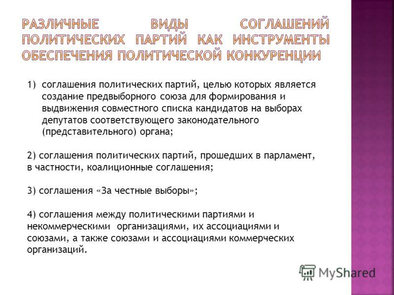 1)соглашения политических партий, целью которых является создание предвыборного союза для формирования и выдвижения совместного списка кандидатов на выборах депутатов соответствующего законодательного (представительного) органа; 2) соглашения политич