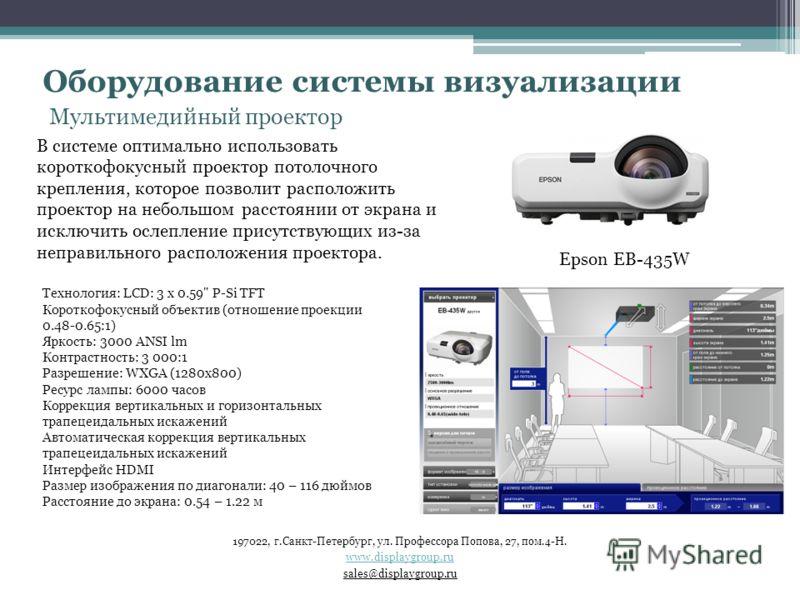 Оборудование системы визуализации Мультимедийный проектор В системе оптимально использовать короткофокусный проектор потолочного крепления, которое позволит расположить проектор на небольшом расстоянии от экрана и исключить ослепление присутствующих