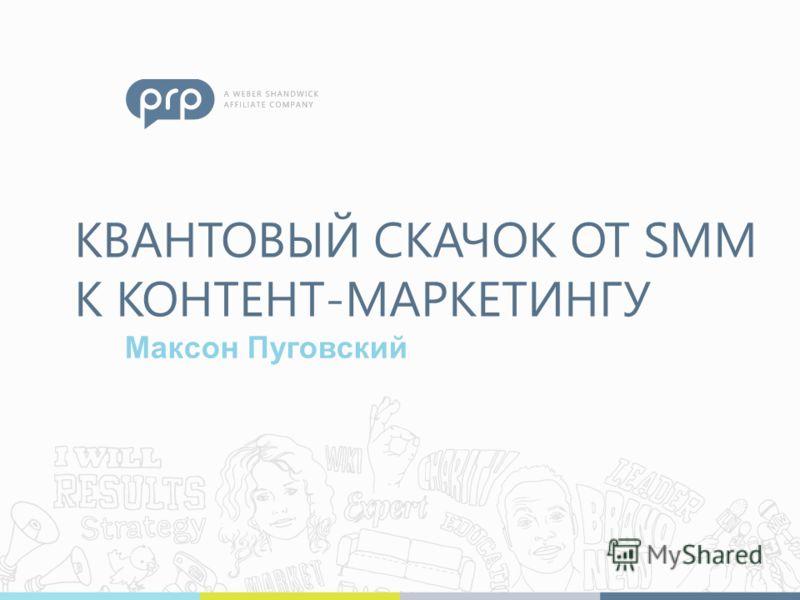 КВАНТОВЫЙ СКАЧОК ОТ SMM К КОНТЕНТ-МАРКЕТИНГУ Максон Пуговский