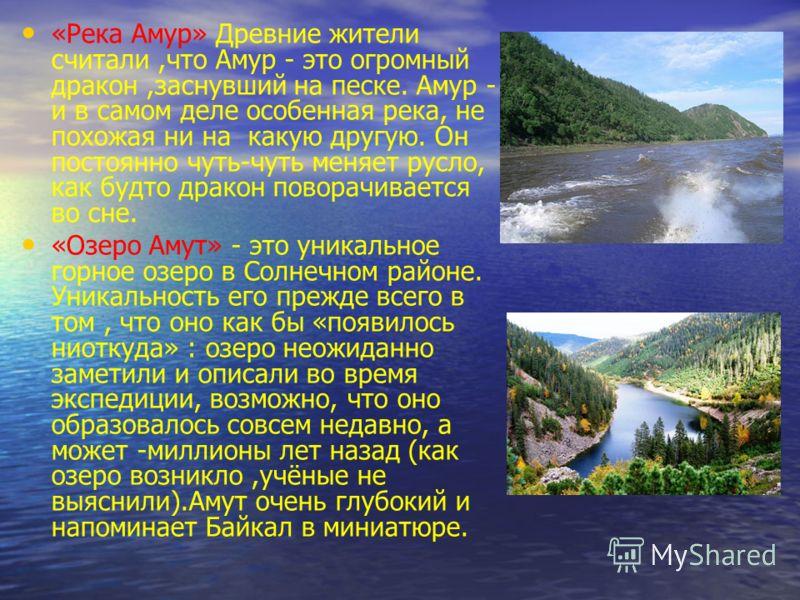 «Река Амур» Древние жители считали,что Амур - это огромный дракон,заснувший на песке. Амур - и в самом деле особенная река, не похожая ни на какую другую. Он постоянно чуть-чуть меняет русло, как будто дракон поворачивается во сне. «Озеро Амут» - это
